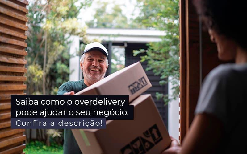 Saiba Como O Overdelivery Pode Ajudar O Seu Negocio Post 1 - Snagel Contábil